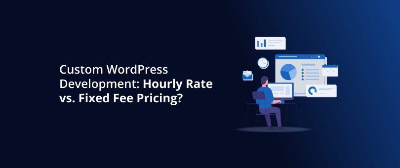 Custom WordPress Development_ Hourly Rate vs. Fixed Fee Pricing