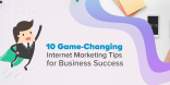 10 Game-Changing Internet Marketing Tips for Business Success