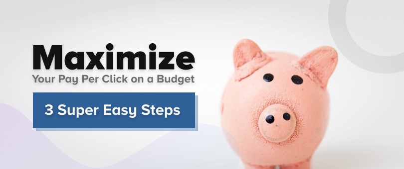 Maximize Your Pay Per Click on a Budget 3 Super Easy Steps