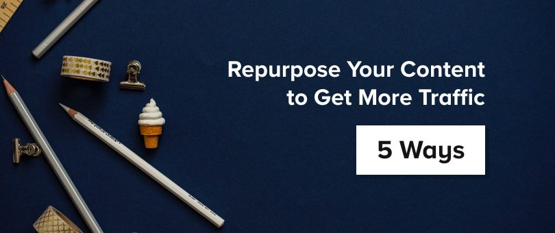 Repurpose Your Content to Get More Traffic: 5 Ways