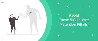 Avoid These 5 Customer Retention Pitfalls Poor ROI
