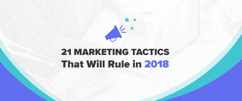 21 Marketing Tactics That Will Rule in 2018