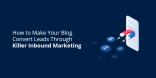 How to Make Your Blog Convert Leads Through Killer Inbound Marketing