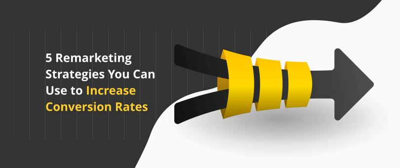 5 Remarketing Strategies You Can Use to Increase Conversion Rates