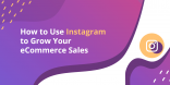 How to Use Instagram to Grow Your eCommerce Sales