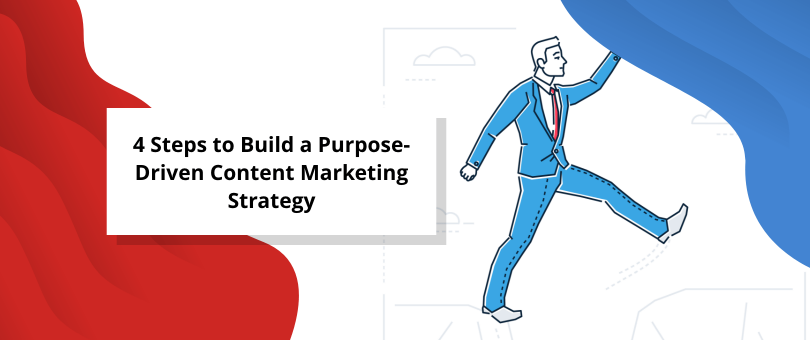 4 Steps to Build a Purpose-Driven Content Marketing Strategy