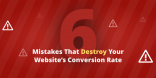 6 Mistakes That Destroy Your Website's Conversion Rate