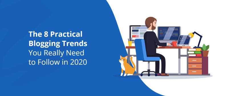 The 8 Practical Blogging Trends You Really Need to Follow in 2020