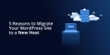 5 Reasons to Migrate Your WordPress Site to a New Host