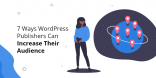 7 Ways WordPress Publishers Can Increase Their Audience