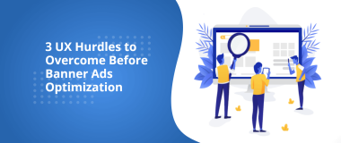 3 UX Hurdles to Overcome Before Banner Ads Optimization