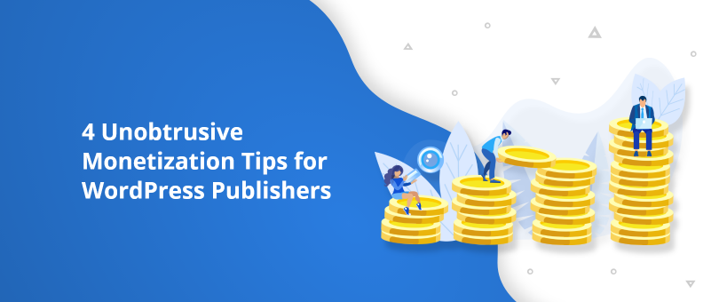 4 Unobtrusive Monetization Tips for WordPress Publishers@2x
