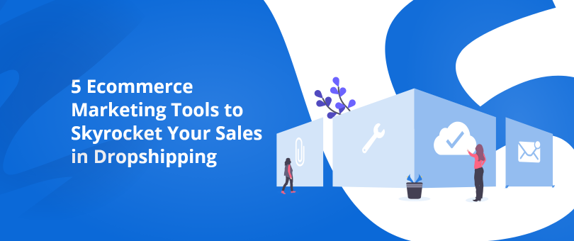 5 Ecommerce Marketing Tools to Skyrocket Your Sales in Dropshipping