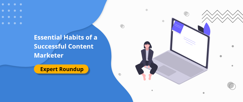 Essential Habits of a Successful Content Marketer [Expert Roundup]
