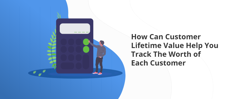 How Can Customer Lifetime Value Help You Track The Worth of Each Customer