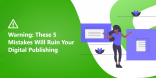 Warning These 5 Mistakes Will Ruin Your Digital Publishing
