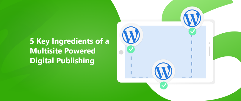 5 Key Ingredients of a Multisite Powered Digital Publishing