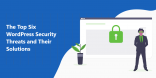 The Top Six WordPress Security Threats and Their Solutions