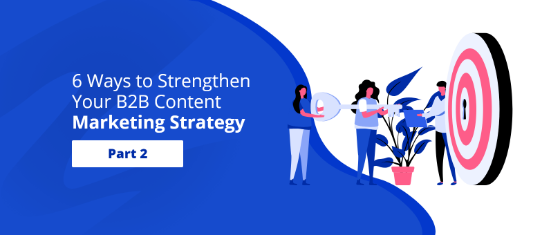 6 Ways to Strengthen Your B2B Content Marketing Strategy