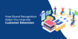 How Brand Recognition Helps You Improve Customer Retention
