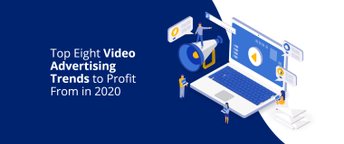 Top Eight Video Advertising Trends to Profit From in 2020