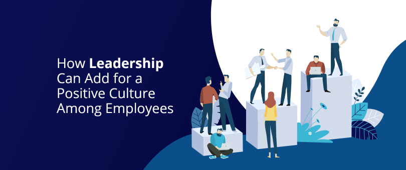 How Leadership Can Add for a Positive Culture Among Employees