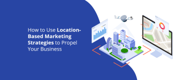 How to Use Location-Based Marketing Strategies to Propel Your Business