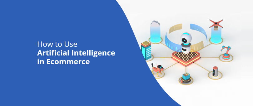 How to Use Artificial Intelligence in Ecommerce