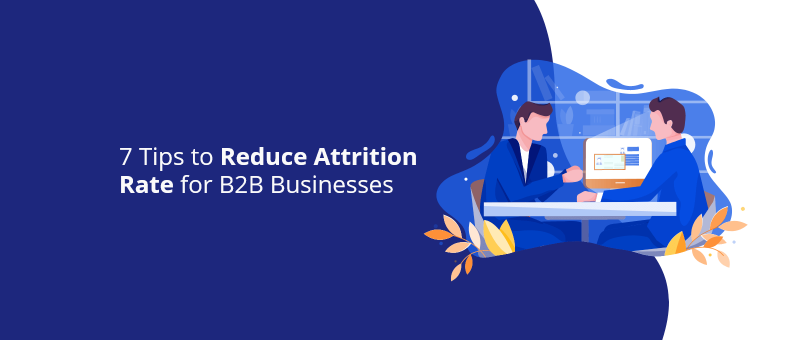 7 Tips to Reduce Attrition Rate for B2B Businesses