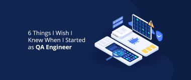 6 Things I Wish I Knew When I Started as QA Engineer