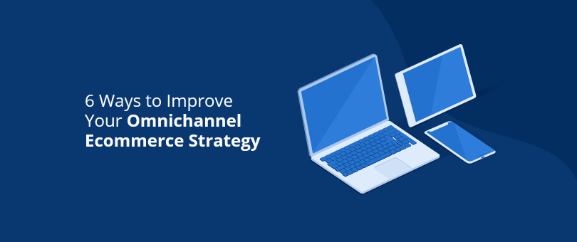 6 Ways to Improve Your Omnichannel Ecommerce Strategy
