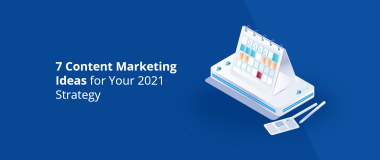 7 Content Marketing Ideas for Your 2021 Strategy