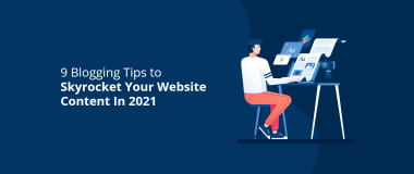 9 Blogging Tips to Skyrocket Your Website Content In 2021
