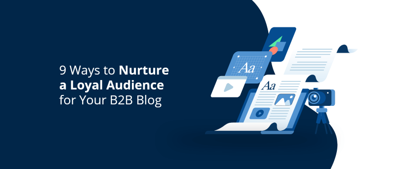 9 Ways to Nurture a Loyal Audience for Your B2B Blog