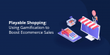 Playable Shopping Using Gamification to Boost Ecommerce Sales