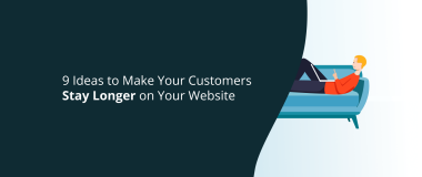 9 Ideas to Make Your Customers Stay Longer on Your Website