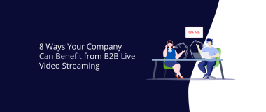 8 Ways Your Company Can Benefit from B2B Live Video Streaming