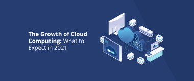 The Growth of Cloud Computing What to Expect in 2021