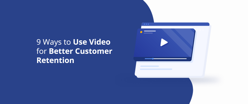 9 Ways to Use Video for Better Customer Retention
