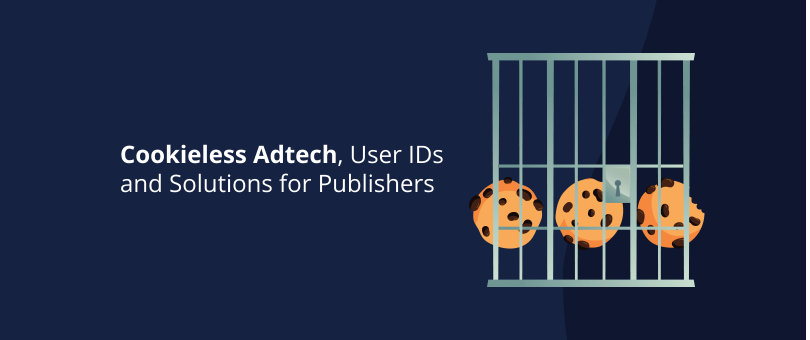 Cookieless Adtech, User IDs and Solutions for Publishers