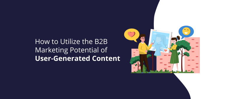 How to Utilize the B2B Marketing Potential of User-Generated Content