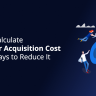 How to Calculate Customer Acquisition Cost and 10 Ways to Reduce It
