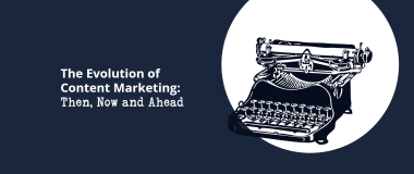 The Evolution of Content Marketing Then, Now and Ahead